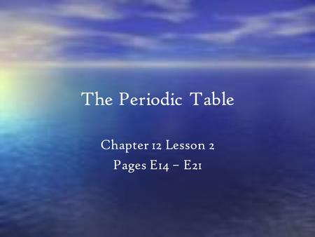 The Periodic Table Chapter 12 Lesson 2 Pages E14 – E21.