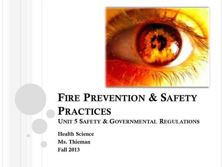F IRE P REVENTION & S AFETY P RACTICES U NIT 5 S AFETY & G OVERNMENTAL R EGULATIONS Health Science Ms. Thieman Fall 2013.