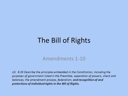 The Bill of Rights Amendments 1-10 LG: 8.33 Describe the principles embedded in the Constitution, including the purposes of government listed in the Preamble,