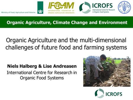 Organic Agriculture and the multi-dimensional challenges of future food and farming systems Niels Halberg & Lise Andreasen International Centre for Research.