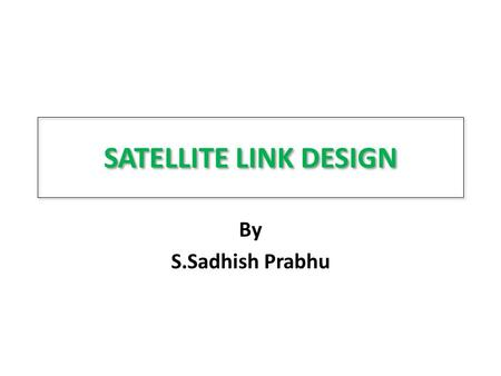 SATELLITE LINK DESIGN By S.Sadhish Prabhu. INTRODUCTION Cost to build and launch a GEO satellite is about 25,000 dollars per kg Weight is the most critical.