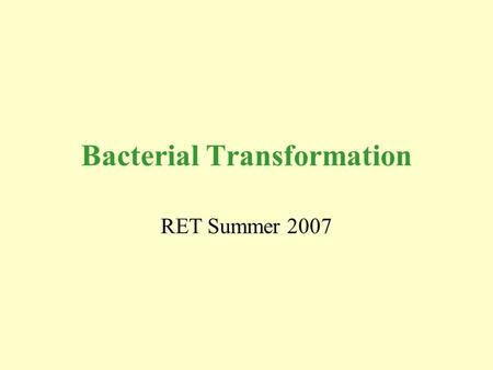 Bacterial Transformation RET Summer 2007. Overall Picture Bio-Rad pGLO Transformation Insertion of GFP gene into HB101 E. coli.