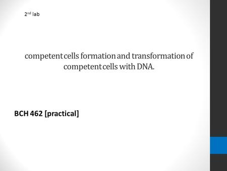 Competent cells formation and transformation of competent cells with DNA. BCH 462 [practical] 2 nd lab.