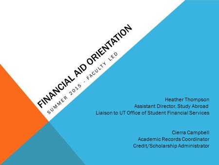 FINANCIAL AID ORIENTATION SUMMER 2015 - FACULTY LED Heather Thompson Assistant Director, Study Abroad Liaison to UT Office of Student Financial Services.