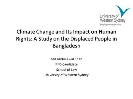 Climate Change and Its Impact on Human Rights: A Study on the Displaced People in Bangladesh Md Abdul Awal Khan PhD Candidate School of Law University.