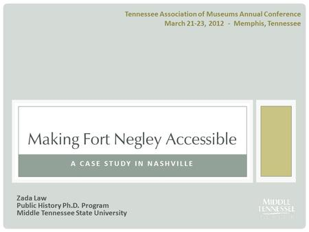 A CASE STUDY IN NASHVILLE Making Fort Negley Accessible Zada Law Public History Ph.D. Program Middle Tennessee State University Tennessee Association of.