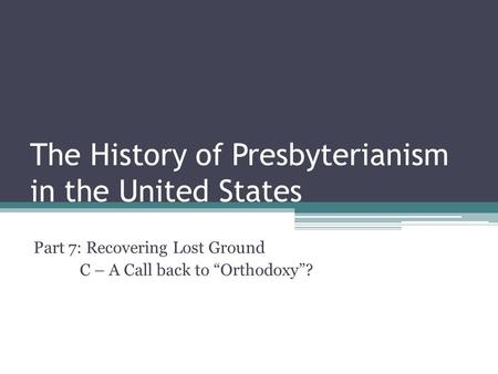 "The History of Presbyterianism in the United States Part 7: Recovering Lost Ground C – A Call back to ""Orthodoxy""?"