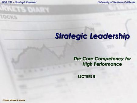 ©2000, Michael A. Mische MOR 559 – Strategic Renewal University of Southern California Strategic <strong>Leadership</strong> The Core Competency for High Performance LECTURE.