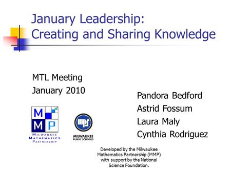 January Leadership: Creating and Sharing Knowledge MTL Meeting January 2010 Pandora Bedford Astrid Fossum Laura Maly Cynthia Rodriguez Developed by the.