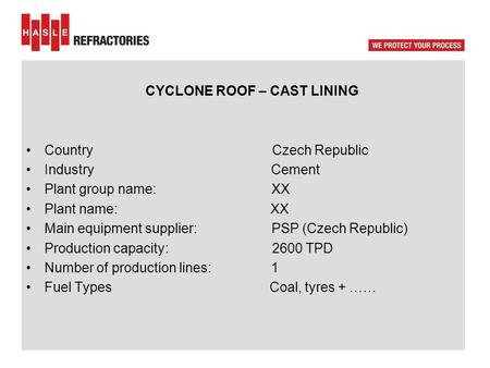CYCLONE ROOF – CAST LINING Country Czech Republic IndustryCement Plant group name: XX Plant name: XX Main equipment supplier: PSP (Czech Republic) Production.