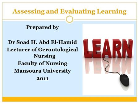 Assessing and Evaluating Learning Prepared by Dr Soad H. Abd El-Hamid Lecturer of Gerontological Nursing Faculty of Nursing Mansoura University 2011.