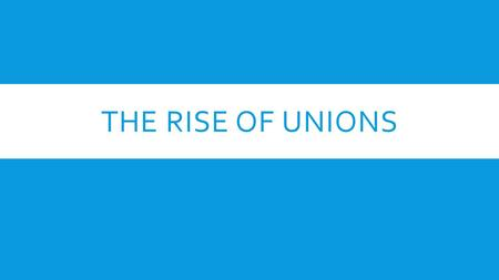 THE RISE OF UNIONS.  Rise of big business leads to individual workers losing all bargaining with employers  Because most workers were unskilled, they.