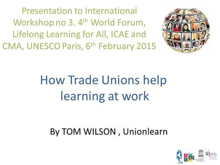How Trade Unions help learning at work Presentation to International Workshop no 3. 4 th World Forum, Lifelong Learning for All, ICAE and CMA, UNESCO Paris,