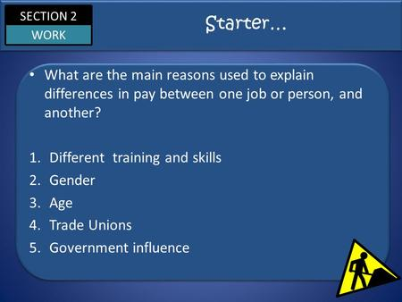 SECTION 2 WORK Starter… What are the main reasons used to explain differences in pay between one job or person, and another? 1.Different training and skills.