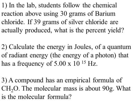 1) In the lab, students follow the chemical reaction above using 30 grams of Barium chloride. If 39 grams of silver chloride are actually produced, what.