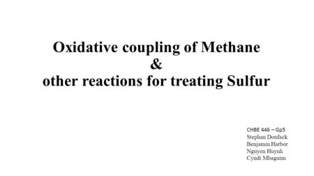 Oxidative coupling of Methane & other reactions for treating Sulfur CHBE 446 – Gp5 Stephan Donfack Benjamin Harbor Nguyen Huynh Cyndi Mbaguim.