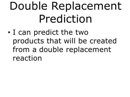 Double Replacement Prediction I can predict the two products that will be created from a double replacement reaction.