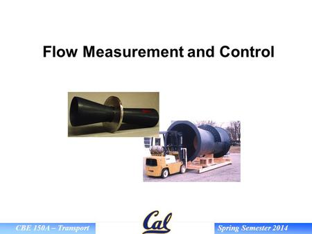 CBE 150A – Transport Spring Semester 2014 Flow Measurement and Control.
