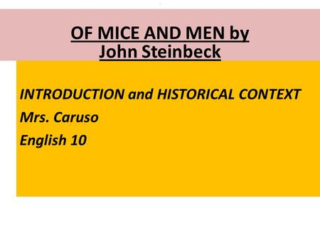 INTRODUCTION and HISTORICAL CONTEXT Mrs. Caruso English 10 : OF MICE AND MEN by John Steinbeck.