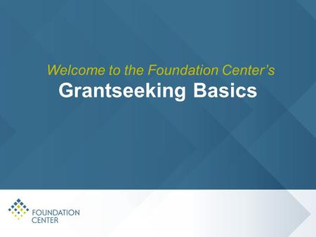 Grantseeking Basics Welcome to the Foundation Center's.