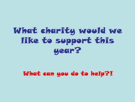 What charity would we like to support this year? What can you do to help?!