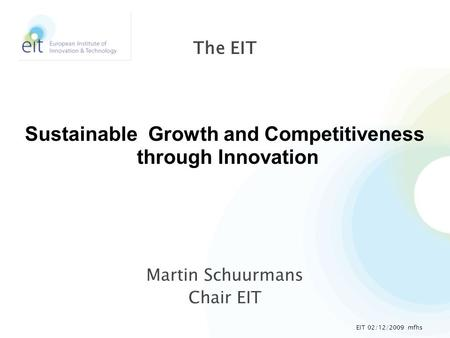 Martin Schuurmans Chair EIT The EIT Sustainable Growth and Competitiveness through Innovation EIT 02/12/2009 mfhs.