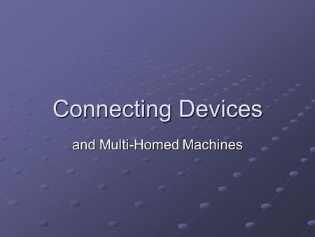 Connecting Devices and Multi-Homed Machines. Layer 1 (Physical) Devices Repeater: Extends distances by repeating a signal Extends distances by repeating.