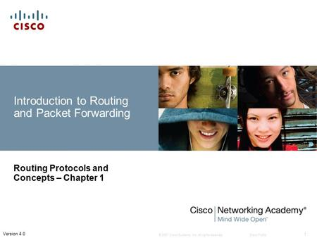 © 2007 <strong>Cisco</strong> Systems, Inc. All rights reserved.<strong>Cisco</strong> Public 1 Version 4.0 Introduction to Routing and Packet Forwarding Routing Protocols and Concepts.