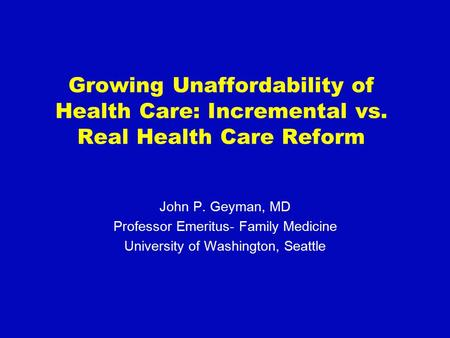 Growing Unaffordability of Health Care: Incremental vs. Real Health Care Reform John P. Geyman, MD Professor Emeritus- Family Medicine University of Washington,