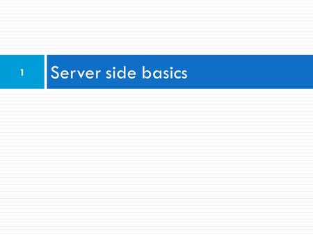 Server side basics 1. URLs and web servers  Usually when you type a URL in your browser:  Your computer looks up the server's IP address using DNS 