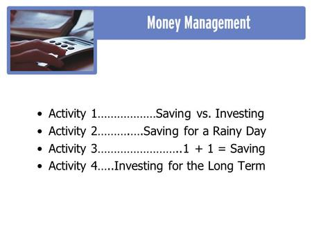 Activity 1………………Saving vs. Investing Activity 2……….….Saving for a Rainy Day Activity 3……………………..1 + 1 = Saving Activity 4…..Investing for the Long Term.