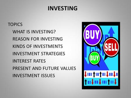 INVESTING TOPICS WHAT IS INVESTING? REASON FOR INVESTING KINDS OF INVESTMENTS INVESTMENT STRATEGIES INTEREST RATES PRESENT AND FUTURE VALUES INVESTMENT.