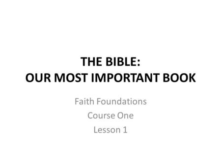 THE BIBLE: OUR MOST IMPORTANT BOOK Faith Foundations Course One Lesson 1.