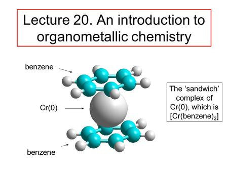 Lecture 20. An introduction to organometallic chemistry benzene Cr(0) benzene The 'sandwich' complex of Cr(0), which is [Cr(benzene) 2 ]