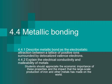 4.4 Metallic bonding 4.4.1 Describe metallic bond as the electrostatic attraction between a lattice of positive ions surrounded by delocalized valence.