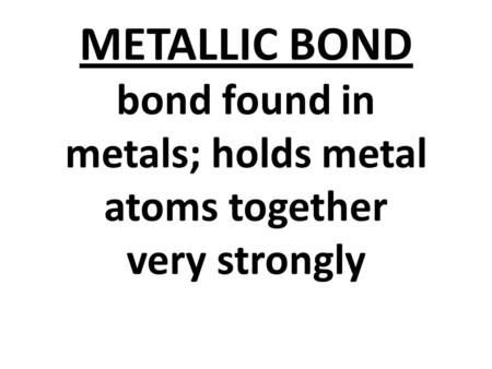 METALLIC BOND bond found in metals; holds metal atoms together very strongly.