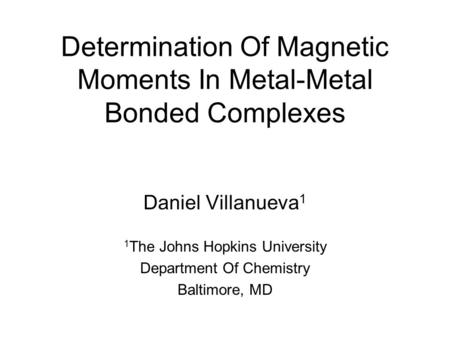 Determination Of Magnetic Moments In Metal-Metal Bonded Complexes Daniel Villanueva 1 1 The Johns Hopkins University Department Of Chemistry Baltimore,
