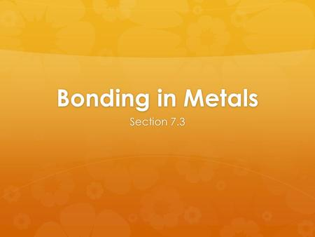 Bonding in Metals Section 7.3. Objectives  When you complete this presentation, you will be able to …  Model the valence electrons of metal atoms. 