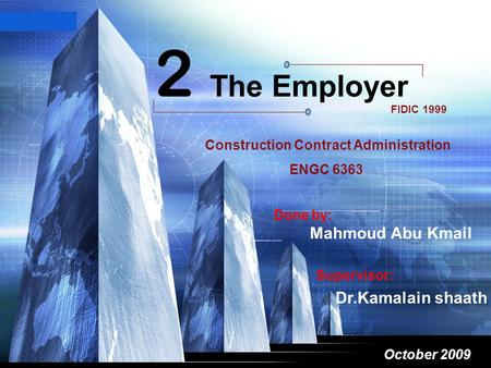 LOGO October 2009 2 The Employer FIDIC 1999 dasdas Supervisor: Dr.Kamalain shaath Done by: Mahmoud Abu Kmail Construction Contract Administration ENGC.