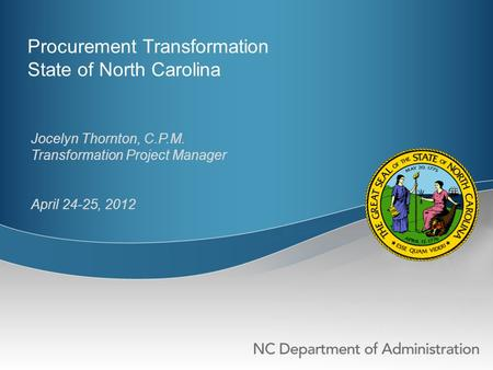 Procurement Transformation State of North Carolina Jocelyn Thornton, C.P.M. Transformation Project Manager April 24-25, 2012.