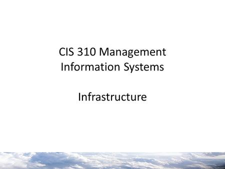 CIS 310 Management Information Systems Infrastructure.