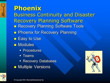 © Copyright 2003, Binomial International Inc. Phoenix Business Continuity and Disaster Recovery Planning Software Recovery Planning Software Tools Recovery.