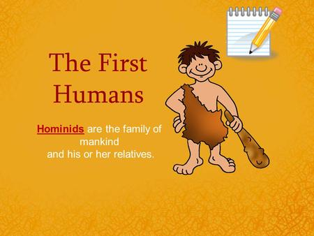 The First Humans Hominids are the family of mankind and his or her relatives.
