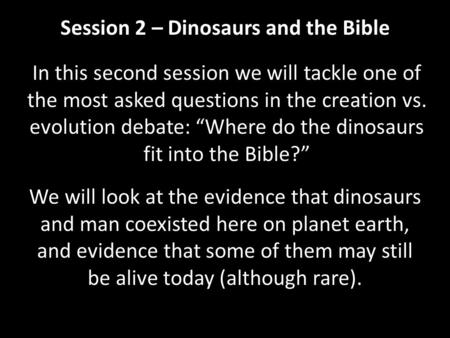 "Session 2 – Dinosaurs and the Bible In this second session we will tackle one of the most asked questions in the creation vs. evolution debate: ""Where."