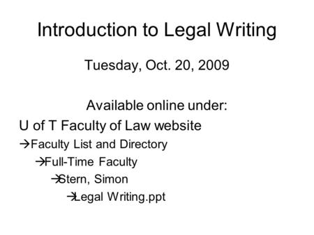 Introduction to Legal Writing Tuesday, Oct. 20, 2009 Available online under: U of T Faculty of Law website  Faculty List and Directory  Full-Time Faculty.