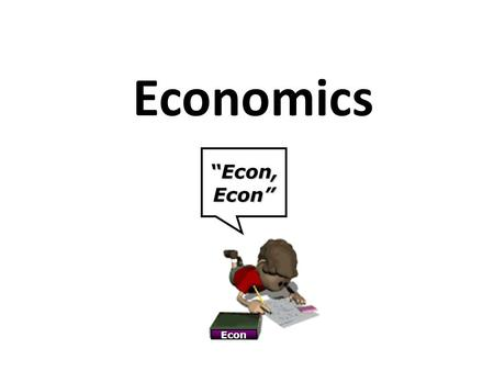 "Economics ""Econ, Econ"" Econ. What is Economics? Economics is the study of _________. Economics is the science of scarcity. Scarcity means that we have."