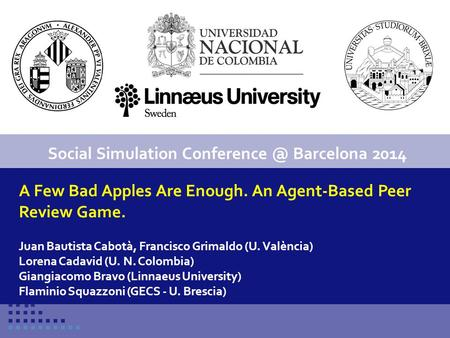 Conference title 1 A Few Bad Apples Are Enough. An Agent-Based Peer Review Game. Juan Bautista Cabotà, Francisco Grimaldo (U. València) Lorena Cadavid.