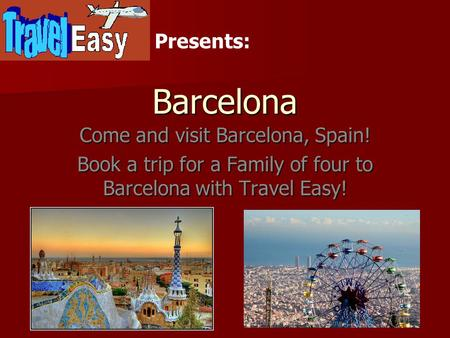 Barcelona Come and visit Barcelona, Spain! Book a trip for a Family of four to Barcelona with Travel Easy! Presents: