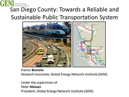San Diego County: Towards a Reliable and Sustainable Public Transportation System Franco Boscolo Research Associate, Global Energy Network Institute (GENI)