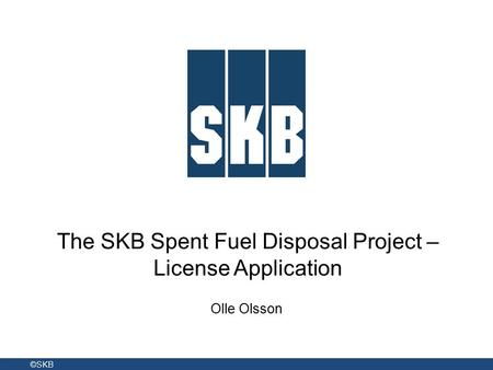 The SKB Spent Fuel Disposal Project – License Application Olle Olsson ©SKB.